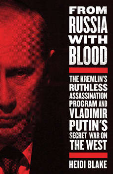 From Russia with Blood: The Kremlin's Ruthless Assassination Program and Vladimir Putin's Secret War on the West, Heidi Blake