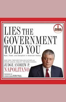 Lies the Government Told You: Myth, Power and Deception in American History Myth, Power and Deception in American History, Andrew P Napolitano