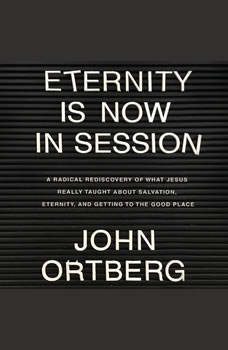 Eternity is Now in Session: A Radical Rediscovery of What Jesus Really Taught About Salvation, Eternity, and Getting to the Good Place, John Ortberg
