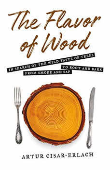 The Flavor of Wood: In Search of the Wild Taste of Trees, from Smoke and Sap to Root and Bark, Artur Cisar-Erlach