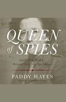 Queen of Spies: Daphne Park, Britain's Cold War Spy Master, Paddy Hayes