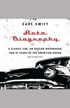 Auto Biography: A Classic Car, an Outlaw Motorhead, and 57 Years of the American Dream A Classic Car, an Outlaw Motorhead, and 57 Years of the American Dream, Earl Swift