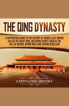 The Qing Dynasty: A Captivating Guide to the History of China's Last Empire Called the Great Qing, Including Events Such as the Fall of Beijing, Opium Wars, and Taiping Rebellion, Captivating History