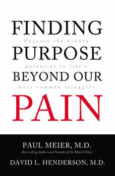 Finding Purpose Beyond Our Pain: Uncover the Hidden Potential in Life's Most Common Struggles, Paul Meier