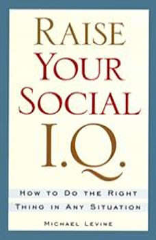 Raise Your Social IQ: How to do the Right Thing in Any Situation, Michael Levine