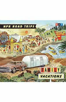 NPR Road Trips: Family Vacations: Stories that Take You Away . . ., NPR