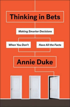 Thinking in Bets: Making Smarter Decisions When You Don't Have All the Facts, Annie Duke