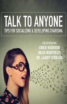 Talking to Anyone: Tips for Socializing & Developing Charisma, Chris Widener; Brad Worthley; Dr. Larry Iverson