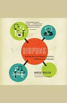 Biopunk: Solving Biotechs Biggest Problems in Kitchens and Garages, Marcus Wohlsen