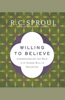 Willing to Believe: Understanding the Role of the Human Will in Salvation, R. C. Sproul