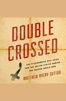 Double Crossed: The Missionaries Who Spied for the United States During the Second World War, Matthew Avery Sutton