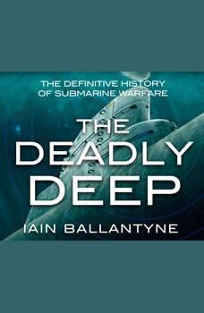 Deadly Deep, The: The Definitive History of Submarine Warfare, Iain Ballantyne