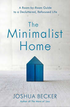 The Minimalist Home: A Room-by-Room Guide to a Decluttered, Refocused Life, Joshua Becker