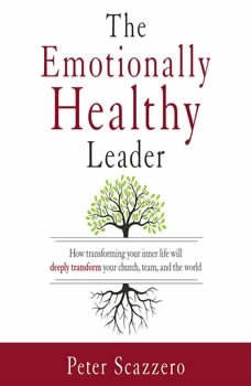The Emotionally Healthy Leader: How Transforming Your Inner Life Will Deeply Transform Your Church, Team, and the World, Peter Scazzero