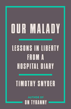 Our Malady: Lessons in Liberty from a Hospital Diary, Timothy Snyder