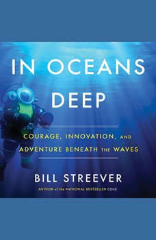 In Oceans Deep: Courage, Innovation, and Adventure Beneath the Waves Courage, Innovation, and Adventure Beneath the Waves, Bill Streever