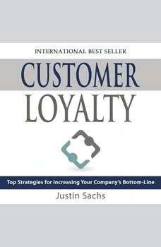 Customer Loyalty: Top Strategies for Increasing Your Companys Bottom Line, Justin Sachs