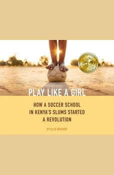 Play Like a Girl: How a Soccer School in Kenya's Slums Started a Revolution, Ellie Roscher