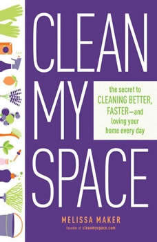 Clean My Space: The Secret to Cleaning Better, Faster, and Loving Your Home Every Day The Secret to Cleaning Better, Faster, and Loving Your Home Every Day, Melissa Maker