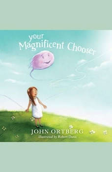 Your Magnificent Chooser: Teaching Kids to Make Godly Choices, John Ortberg