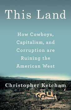This Land: How Cowboys, Capitalism and Corruption are Ruining the American West, Christopher Ketcham