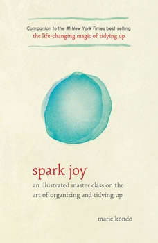 Spark Joy: An Illustrated Master Class on the Art of Organizing and Tidying Up An Illustrated Master Class on the Art of Organizing and Tidying Up, Marie Kondo