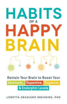 Habits of a Happy Brain: Retrain Your Brain to Serotonin, Dopamine, Oxytocin, & Endorphin Levels Retrain Your Brain to Serotonin, Dopamine, Oxytocin, & Endorphin Levels, Loretta Graziano Breuning