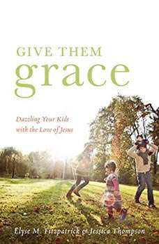 Give Them Grace: Dazzling Your Kids With The Love of Jesus Dazzling Your Kids With The Love of Jesus, Elyse M. Fitzpatrick