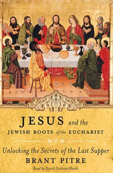 Jesus and the Jewish Roots of the Eucharist: Unlocking the Secrets of the Last Supper Unlocking the Secrets of the Last Supper, Brant Pitre