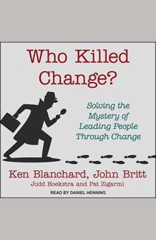 Who Killed Change?: Solving the Mystery of Leading People Through Change, Ken Blanchard