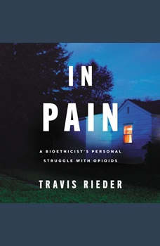 In Pain: A Bioethicista€™s Personal Struggle with Opioids, Travis Rieder