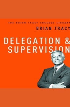 Delegation and Supervision: The Brian Tracy Sucess Library, Brian Tracy