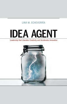 Idea Agent: Leadership that Liberates Creativity and Accelerates Innovation Leadership that Liberates Creativity and Accelerates Innovation, Lina M Echeverria