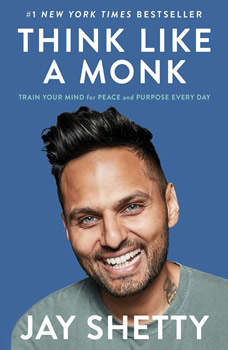 Think Like a Monk: Train Your Mind for Peace and Purpose Every Day, Jay Shetty