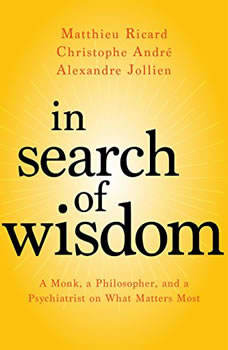 In Search of Wisdom: A Monk, A Philosopher and A Psychiatrist on What Matters Most A Monk, A Philosopher and A Psychiatrist on What Matters Most, Matthieu Ricard