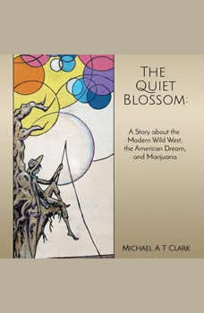 The Quiet Blossom: A Story about the Modern Wild West, The American Dream, and Marijuana, Michael A T Clark
