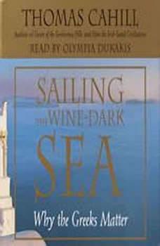 Sailing the Wine Dark Sea: Why the Greeks Matter Why the Greeks Matter, Thomas Cahill