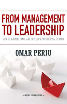 From Management to Leadership: How to Recruit, Train, and Develop a Superior Sales Team, Omar Periu