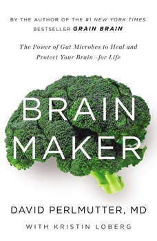Brain Maker: The Power of Gut Microbes to Heal and Protect Your Brain for Life, David Perlmutter