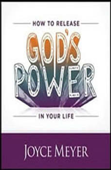 How to Release God's Power in Your Life: Access the Strength to Overcome Every Problem You Face, Joyce Meyer