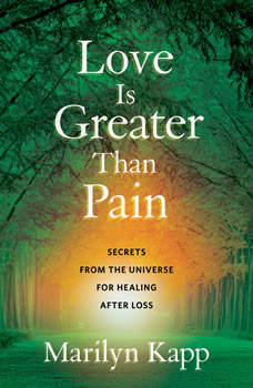 Love Is Greater Than Pain: Secrets from the Universe for Healing After Loss, Marilyn Kapp