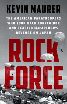 Rock Force: The American Paratroopers Who Took Back Corregidor and Exacted MacArthur's Revenge on Japan, Kevin Maurer