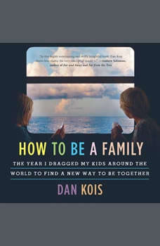 How to Be a Family: The Year I Dragged My Kids Around the World to Find a New Way to Be Together, Dan Kois