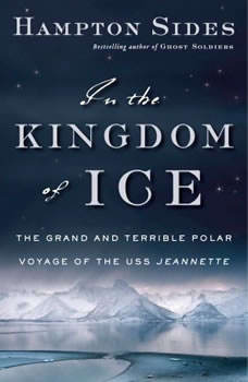 In the Kingdom of Ice: The Grand and Terrible Polar Voyage of the USS Jeannette The Grand and Terrible Polar Voyage of the USS Jeannette, Hampton Sides
