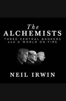 The Alchemists: Three Central Bankers and a World on Fire, Neil Irwin