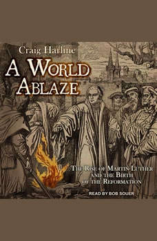 A World Ablaze: The Rise of Martin Luther and the Birth of the Reformation, Craig Harline
