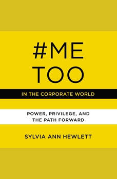 #MeToo in the Corporate World: Power, Privilege, and the Path Forward, Sylvia Ann Hewlett