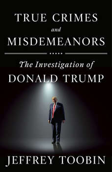 True Crimes and Misdemeanors: The Investigation of Donald Trump, Jeffrey Toobin