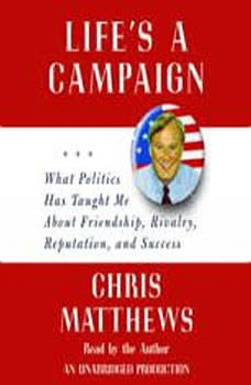 Life's a Campaign: What Politics Has Taught Me About Friendship, Rivalry, Reputation, and Success, Chris Matthews
