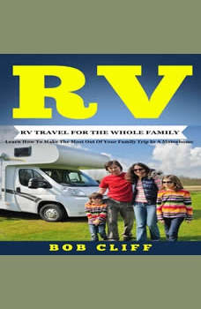 RV:RV Travel For The Whole Family: Learn How To Make The Most Out Of  Your Family Trip In A Motorhome, Bob Cliff